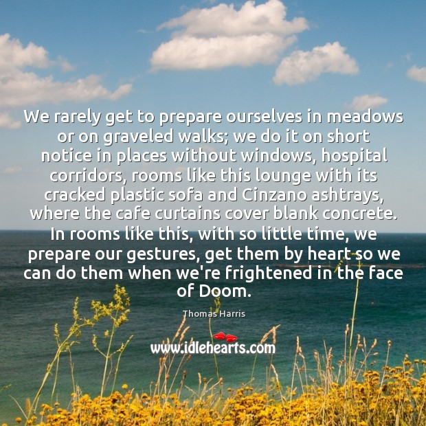 We rarely get to prepare ourselves in meadows or on graveled walks; Thomas Harris Picture Quote