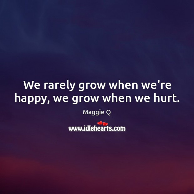 We rarely grow when we're happy, we grow when we hurt. Maggie Q Picture Quote