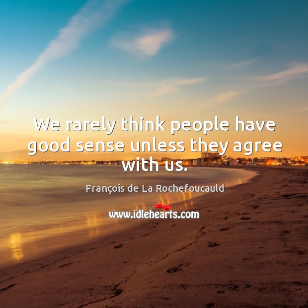 Image, We rarely think people have good sense unless they agree with us.