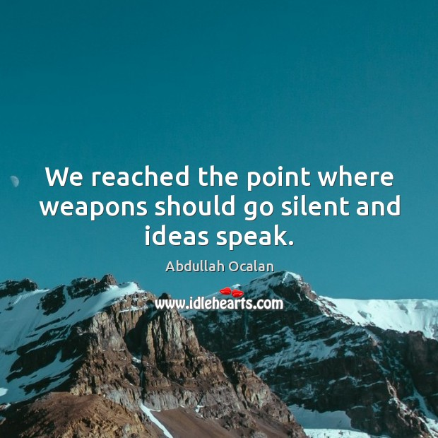 Image, We reached the point where weapons should go silent and ideas speak.