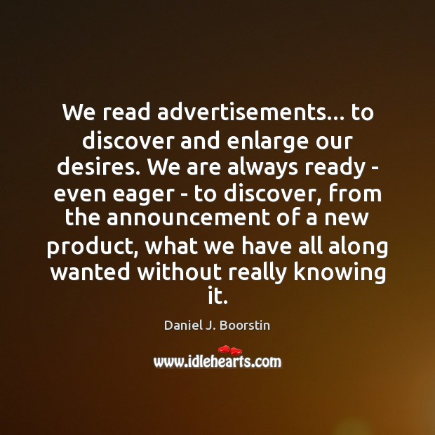 Image, We read advertisements… to discover and enlarge our desires. We are always