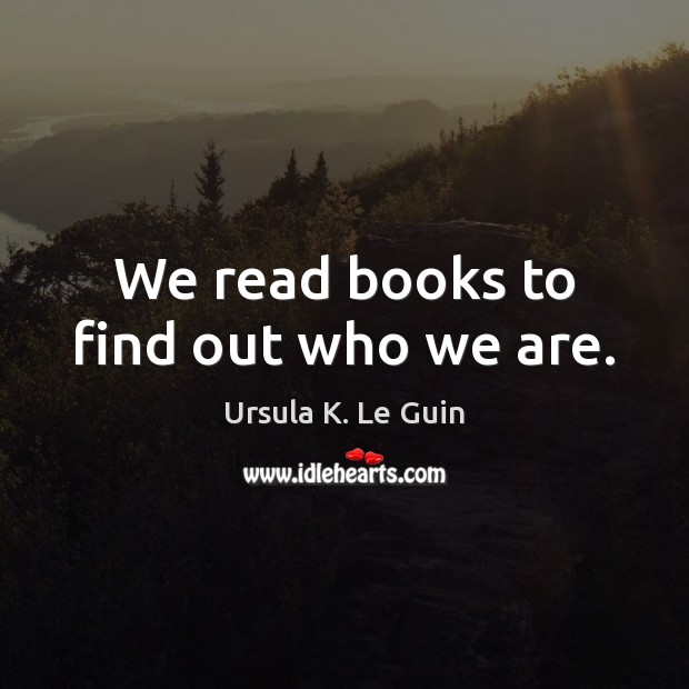 We read books to find out who we are. Image