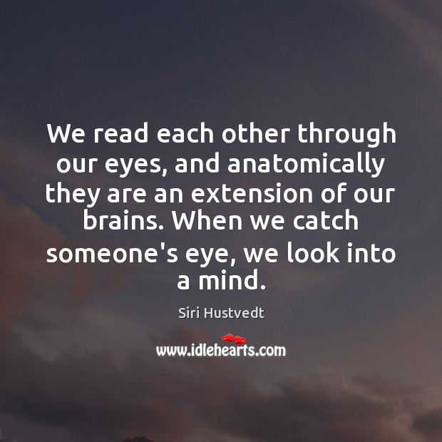 We read each other through our eyes, and anatomically they are an Siri Hustvedt Picture Quote