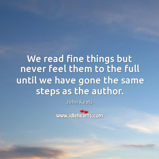 We read fine things but never feel them to the full until we have gone the same steps as the author. Image