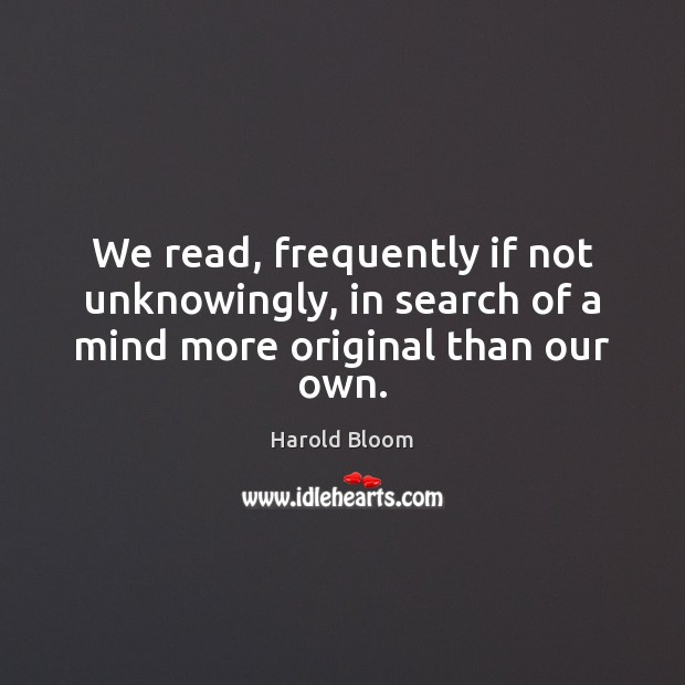 We read, frequently if not unknowingly, in search of a mind more original than our own. Harold Bloom Picture Quote