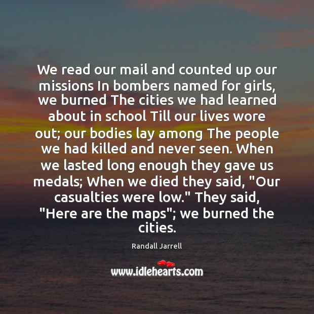 We read our mail and counted up our missions In bombers named Randall Jarrell Picture Quote