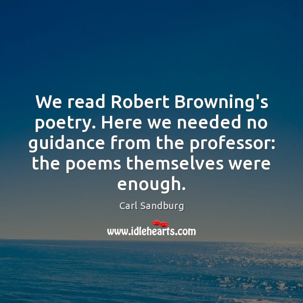 We read Robert Browning's poetry. Here we needed no guidance from the Carl Sandburg Picture Quote