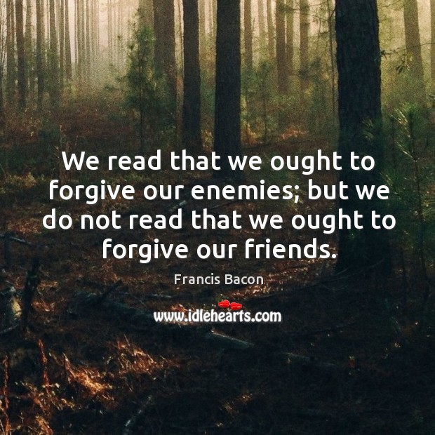 We read that we ought to forgive our enemies; but we do not read that we ought to forgive our friends. Image
