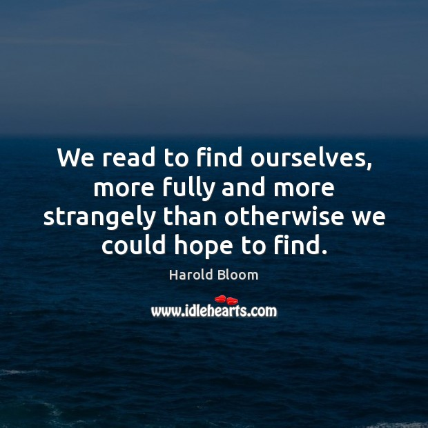 Image, We read to find ourselves, more fully and more strangely than otherwise