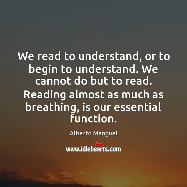 Image, We read to understand, or to begin to understand. We cannot do