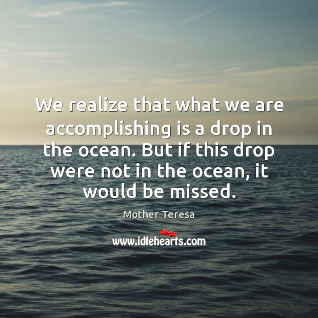 Image, We realize that what we are accomplishing is a drop in the