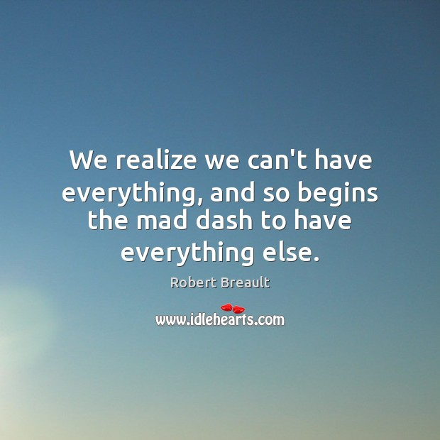 We realize we can't have everything, and so begins the mad dash to have everything else. Image