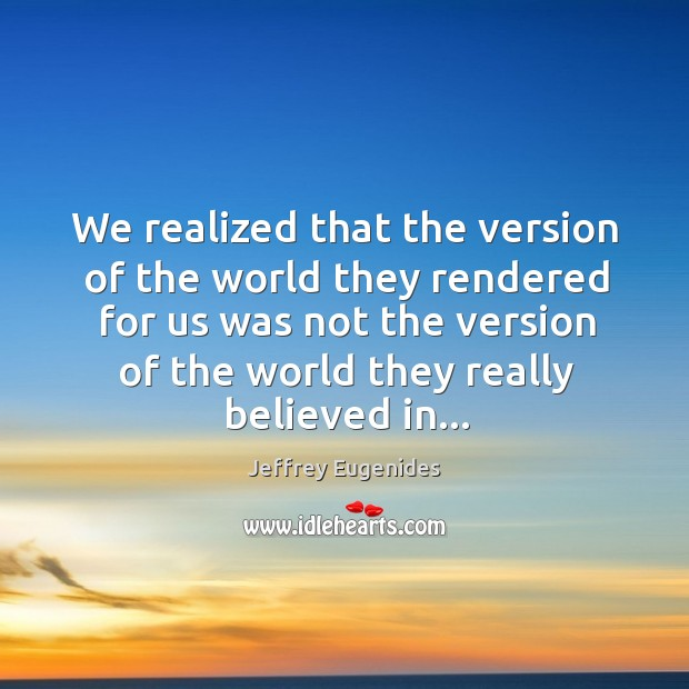 We realized that the version of the world they rendered for us Image