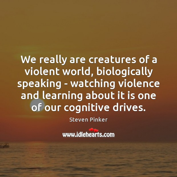 We really are creatures of a violent world, biologically speaking – watching Steven Pinker Picture Quote