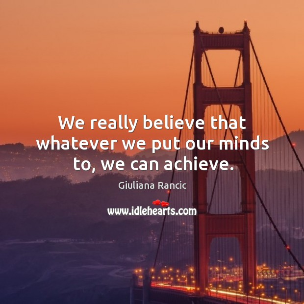 We really believe that whatever we put our minds to, we can achieve. Giuliana Rancic Picture Quote