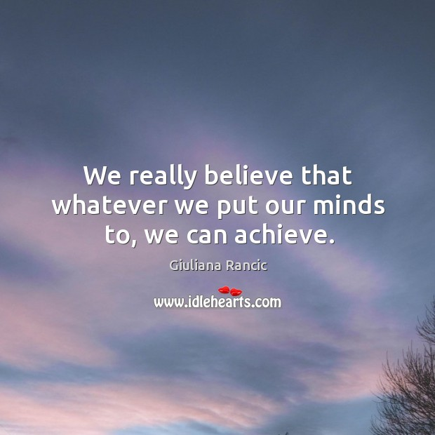 We really believe that whatever we put our minds to, we can achieve. Image