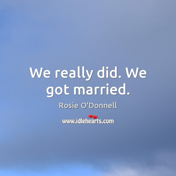 We really did. We got married. Image