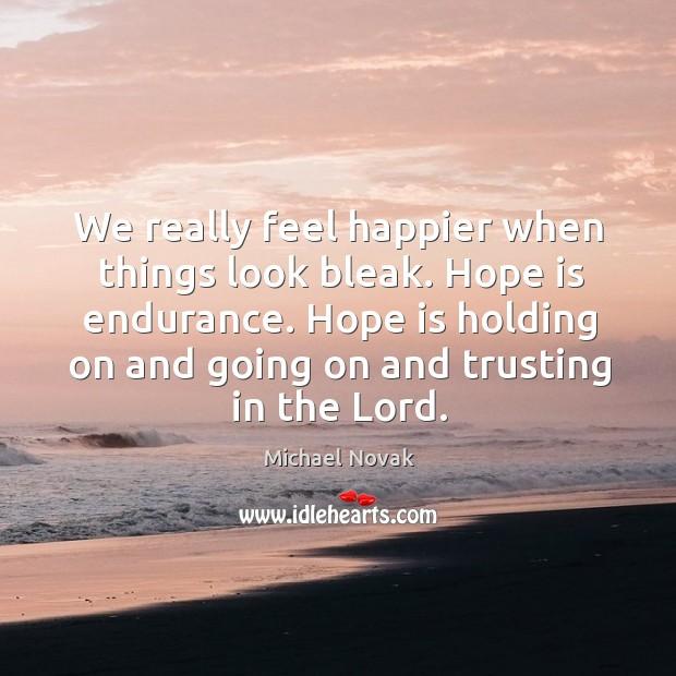 Image, We really feel happier when things look bleak. Hope is endurance.