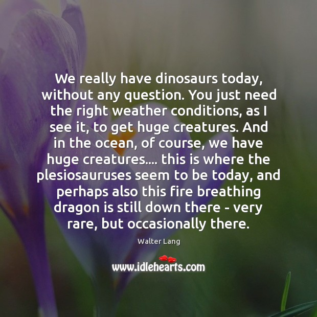 We really have dinosaurs today, without any question. You just need the Image