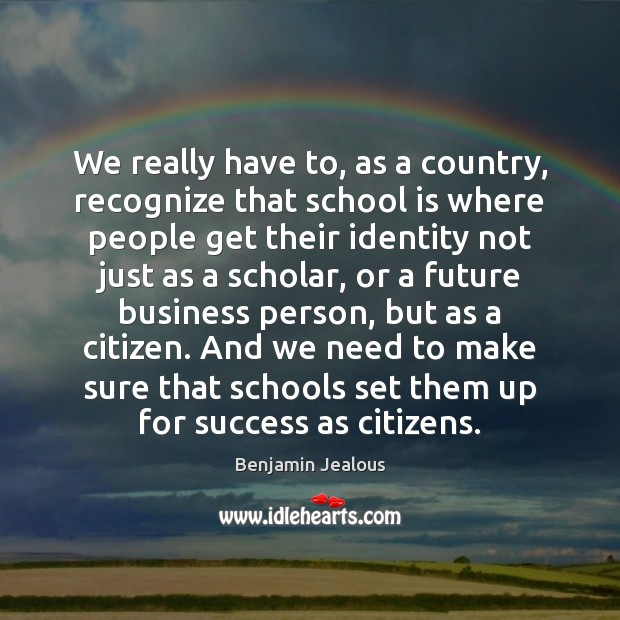 We really have to, as a country, recognize that school is where Image
