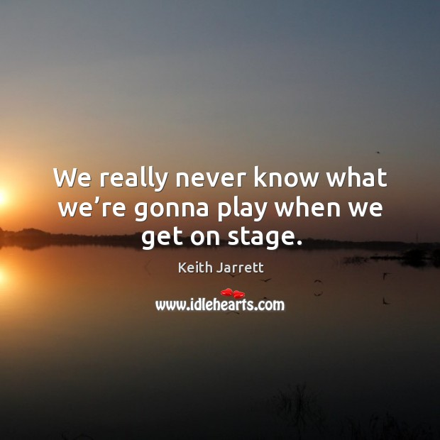 We really never know what we're gonna play when we get on stage. Keith Jarrett Picture Quote