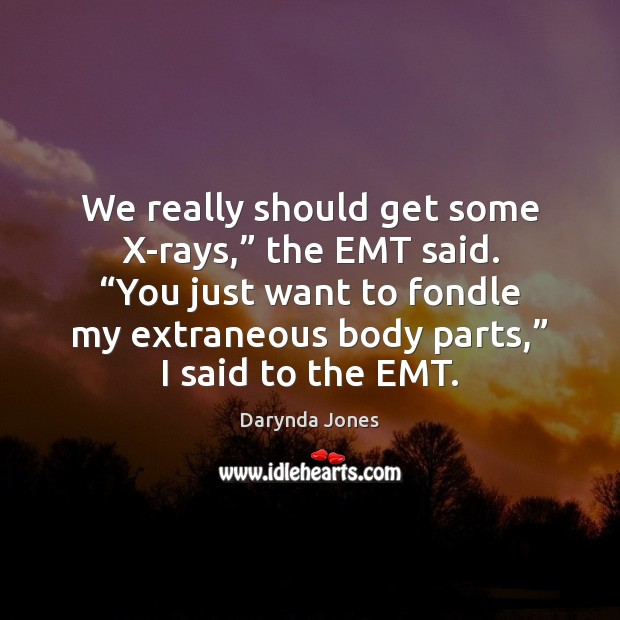 """We really should get some X-rays,"""" the EMT said. """"You just want Darynda Jones Picture Quote"""