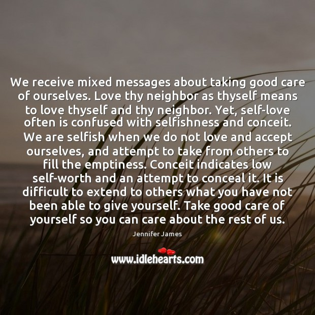 We receive mixed messages about taking good care of ourselves. Love thy Jennifer James Picture Quote