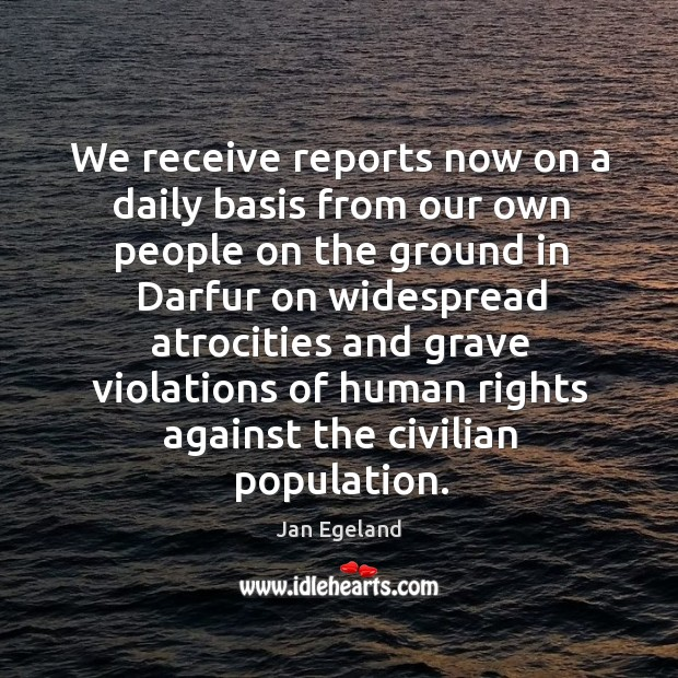 We receive reports now on a daily basis from our own people on the ground in darfur Jan Egeland Picture Quote