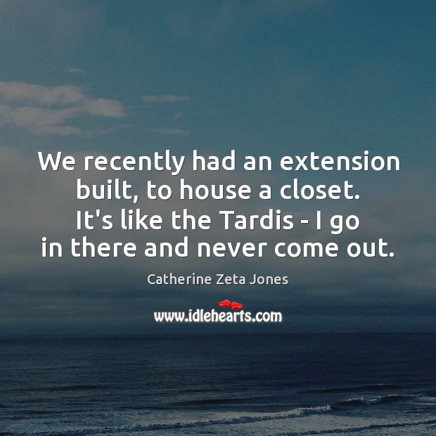We recently had an extension built, to house a closet. It's like Catherine Zeta Jones Picture Quote