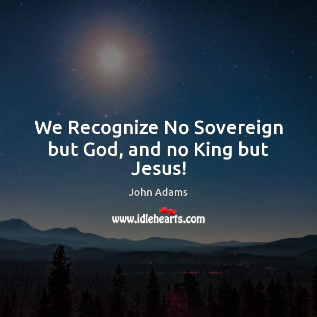 We Recognize No Sovereign but God, and no King but Jesus! John Adams Picture Quote
