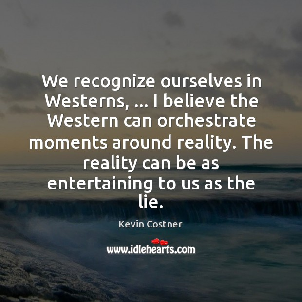 We recognize ourselves in Westerns, … I believe the Western can orchestrate moments Kevin Costner Picture Quote
