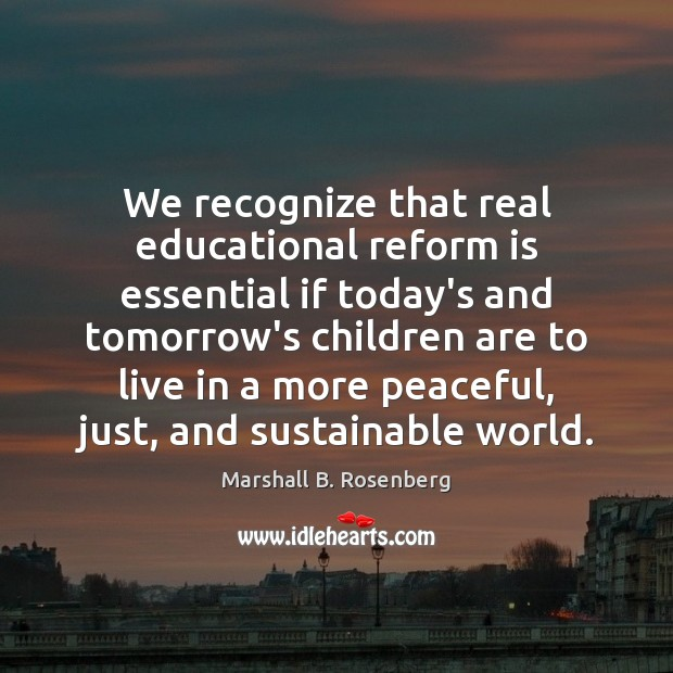 We recognize that real educational reform is essential if today's and tomorrow's Marshall B. Rosenberg Picture Quote