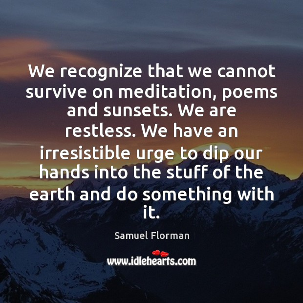 We recognize that we cannot survive on meditation, poems and sunsets. We Image