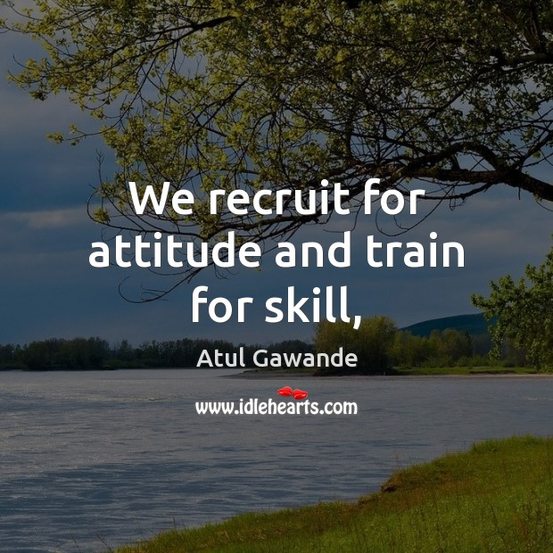 We recruit for attitude and train for skill, Atul Gawande Picture Quote