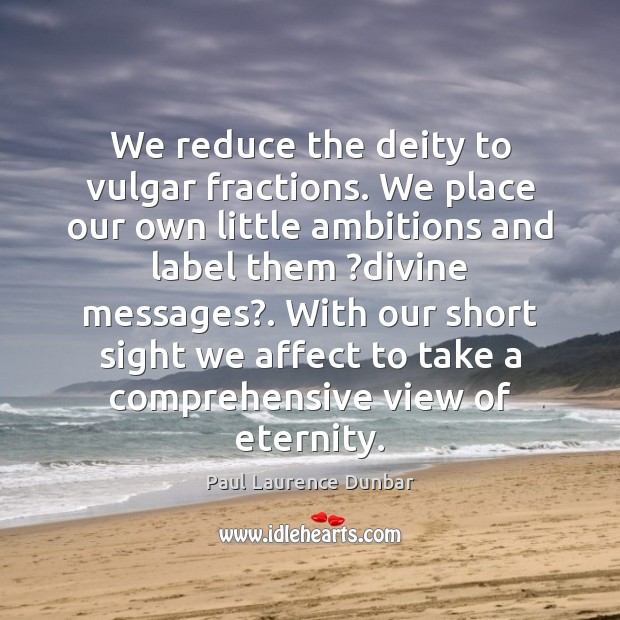 We reduce the deity to vulgar fractions. We place our own little Image