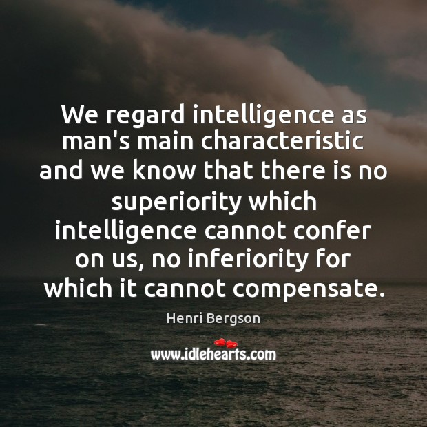 We regard intelligence as man's main characteristic and we know that there Henri Bergson Picture Quote