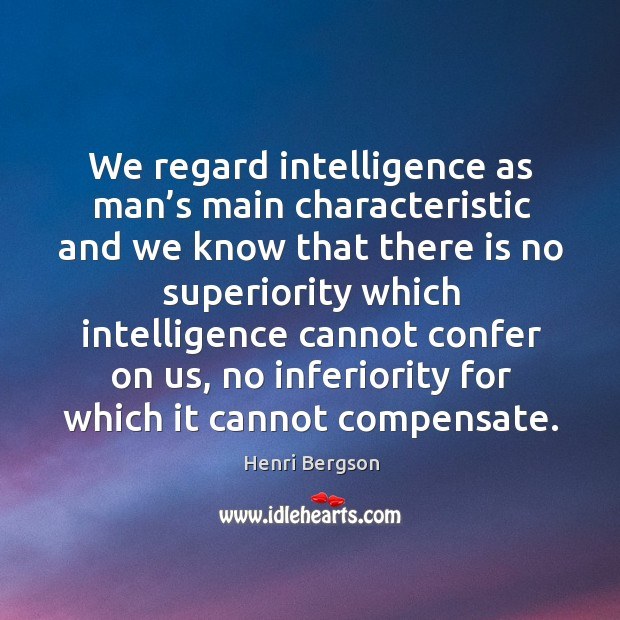 We regard intelligence as man's main characteristic and we know that there is no superiority Henri Bergson Picture Quote