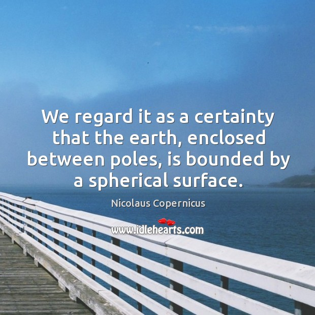 We regard it as a certainty that the earth, enclosed between poles, is bounded by a spherical surface. Nicolaus Copernicus Picture Quote