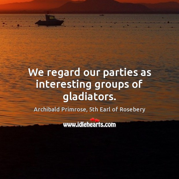 Image, We regard our parties as interesting groups of gladiators.