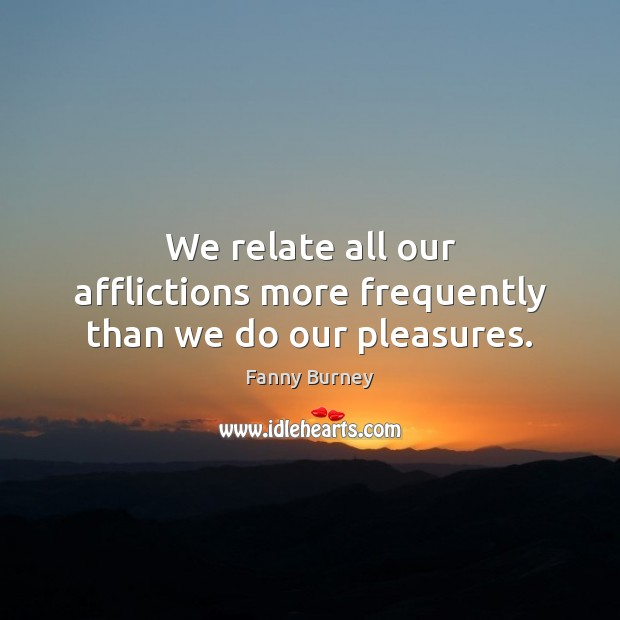 We relate all our afflictions more frequently than we do our pleasures. Fanny Burney Picture Quote