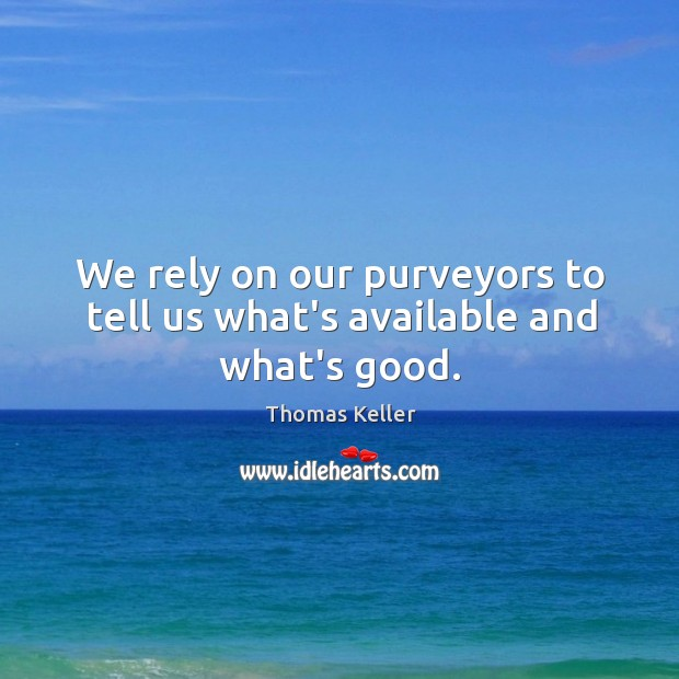 We rely on our purveyors to tell us what's available and what's good. Thomas Keller Picture Quote