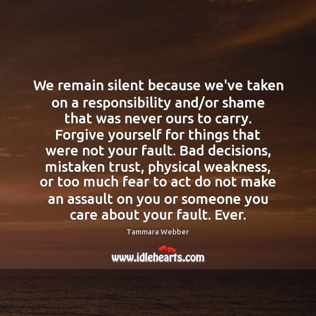 We remain silent because we've taken on a responsibility and/or shame Forgive Yourself Quotes Image