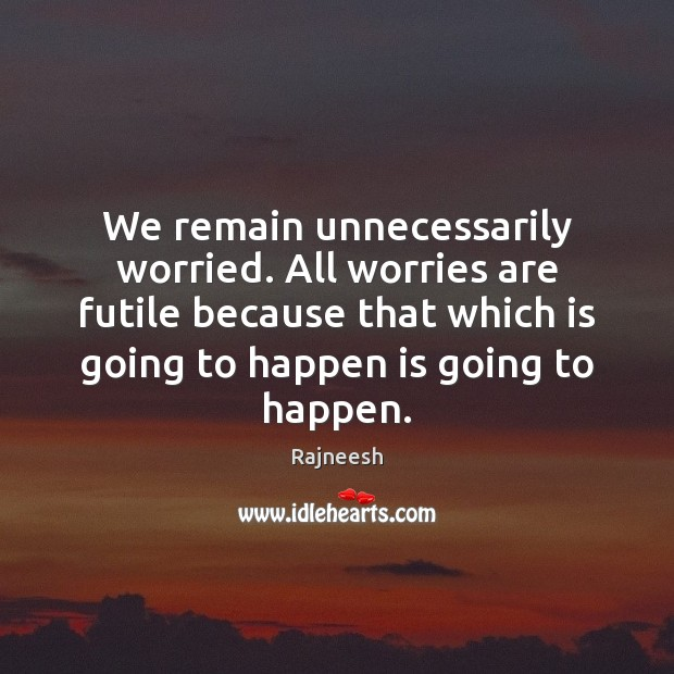 We remain unnecessarily worried. All worries are futile because that which is Image