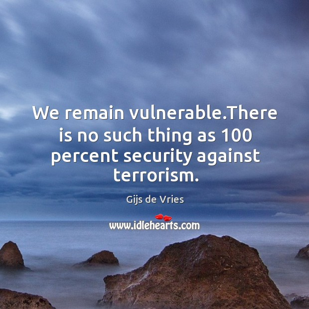 We remain vulnerable.There is no such thing as 100 percent security against terrorism. Image