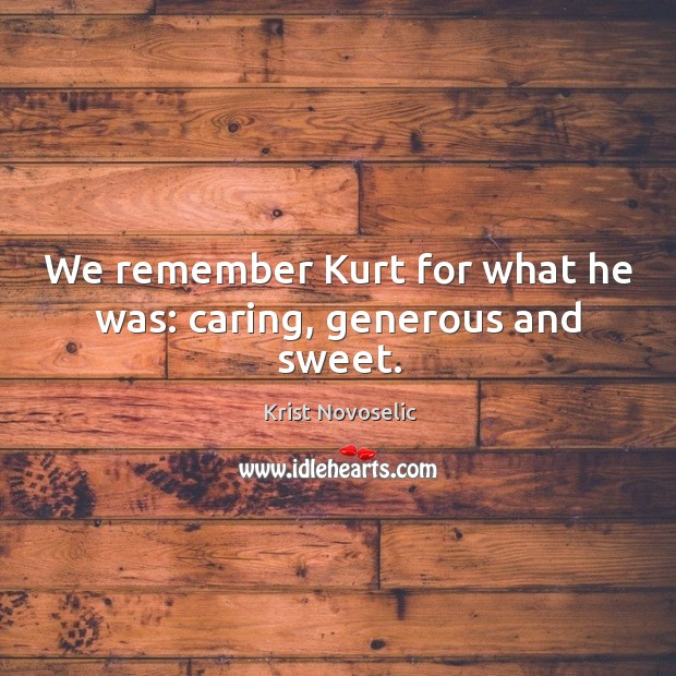 We remember kurt for what he was: caring, generous and sweet. Image