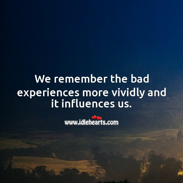 We remember the bad experiences more and it influences us. Experience Quotes Image