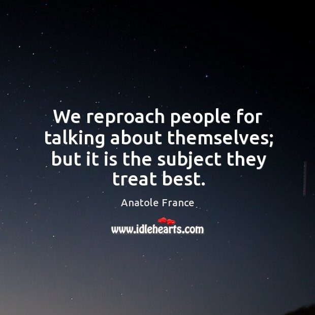 We reproach people for talking about themselves; but it is the subject they treat best. Image