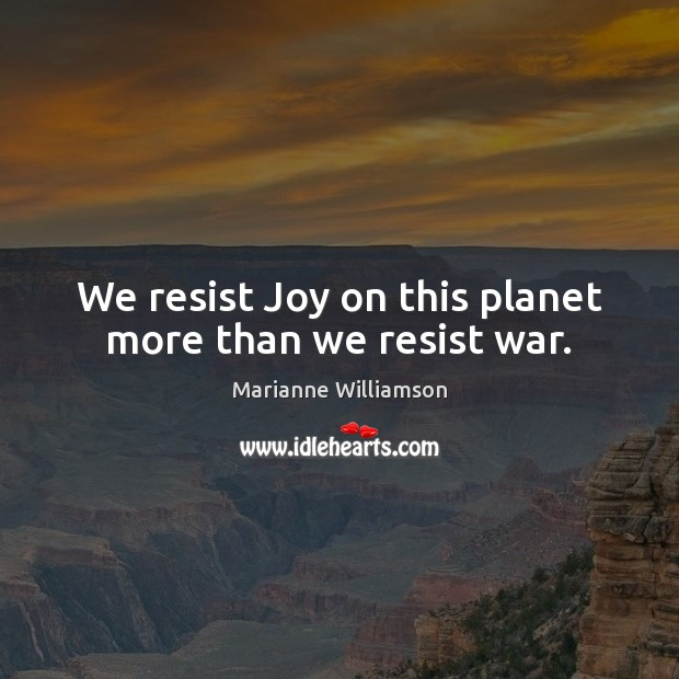 Image, We resist Joy on this planet more than we resist war.