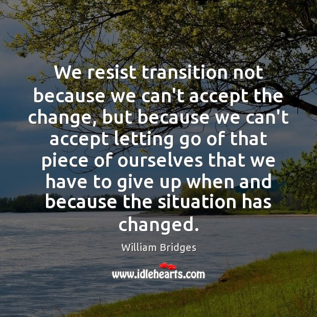 Image, We resist transition not because we can't accept the change, but because