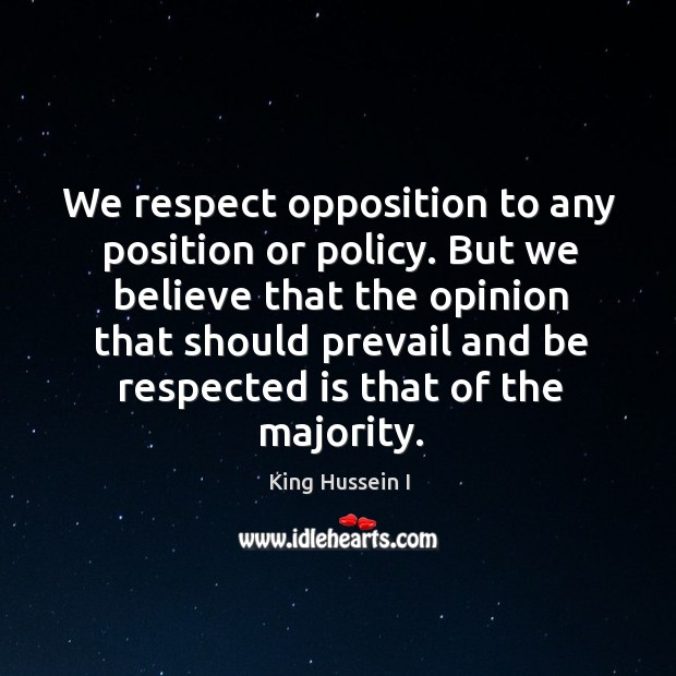 We respect opposition to any position or policy. King Hussein I Picture Quote